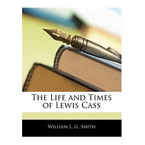 Life And Times Of Lewis Cass, William L G Smith