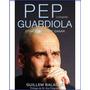 Pep Guardiola. Biografía. Otra Manera De Ganar
