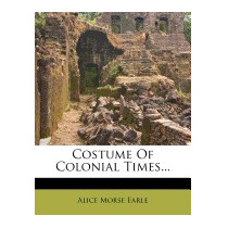 Costume Of Colonial Times..., Alice Morse Earle