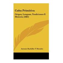 Cuba Primitiva: Origen, Lenguas,, Antonio Bachiller Y