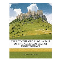 True To The Old Flag: A Tale Of The American War, G A Henty