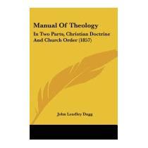 Manual Of Theology: In Two Parts,, John Leadley Dagg