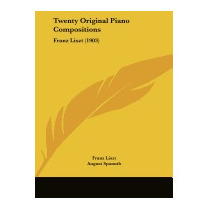 Twenty Original Piano Compositions: Franz Liszt, Franz Liszt