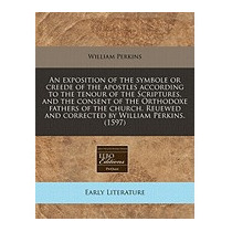 Exposition Of The Symbole Or Creede Of The, William Perkins