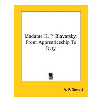 Madame H. P. Blavatsky: From Apprenticeship To, A P Sinnett