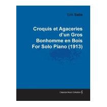 Croquis Et Agaceries Dun Gros Bonhomme En Bois, Erik Satie