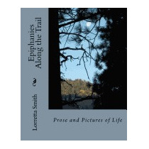 Epiphanies Along The Trail: Prose And, Lorretta Smith