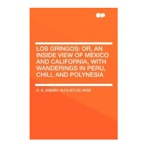 Los Gringos: Or, An Inside View Of Mexico And, H A Wise