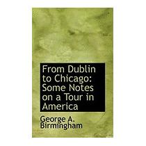 From Dublin To Chicago: Some Notes On A, George A Birmingham