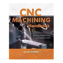 Cnc Machining Handbook: Building, Programming,, Alan Overby