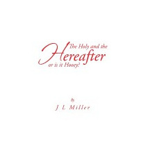 Holy And The Hereafter Or Is It Hooey?, J L Miller