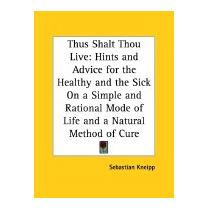 Thus Shalt Thou Live: Hints And Advice For, Sebastian Kneipp
