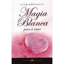 Magia Blanca Para El Amor. Hechizos Y Rituales De Alto Poder