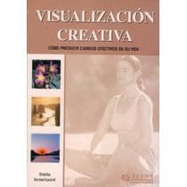Visualización Creativa. Produce Cambios Efectivos En Tu Vida