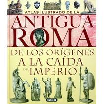 Atlas Ilustrado De La Antigua Roma De Los Orígenes A La Caíd