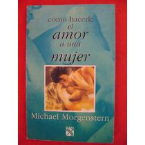 Cómo Hacerle El Amor A Una Mujer - Michael Morgenstern