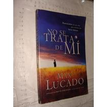 Libro No Se Trata De Mi , Max Lucado , 178 Paginas , Año 201