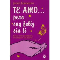 Te Amo.. Pero Soy Feliz Sin Ti - Jaime Jaramillo - Ed. Diana