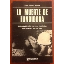 La Muerte De Fundidora. Juan Zapata Novoa 1a. Edición