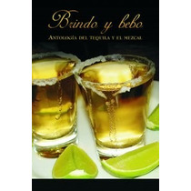 Brindo Y Bebo Antologia Del Tequila Y El Mezcal