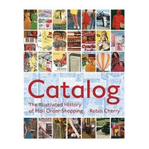Catalog: An Illustrated History Of Mail-order, Robin Cherry