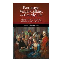 Patronage, Visual Culture, And Courtly Life, Catherine Tite