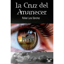 La Cruz Del Amanecer Rafael Lara Sánchez Libro Digital