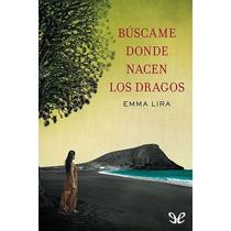 Búscame Donde Nacen Los Dragos Emma Lira Libro Digital