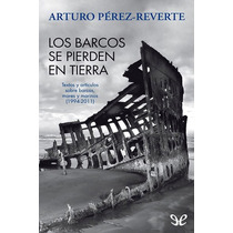 Los Barcos Se Pierden En Tierra Arturo Pérez Libro Digital