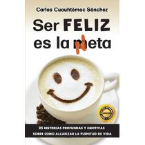 Ser Feliz Es La Meta (neta) - Carlos Cuauhtémoc Sánchez -