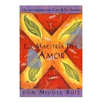 Maestria Del Amor: Un Libro De La Sabiduria, Don Miguel Ruiz