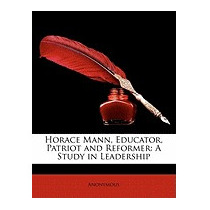 Horace Mann, Educator, Patriot And Reformer: A, Anonymous
