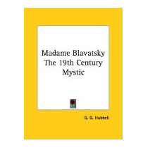 Madame Blavatsky The 19th Century Mystic, G G Hubbell