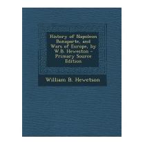 History Of Napoleon Bonaparte, And Wars, William B Hewetson