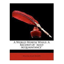 World Worth While: A Record Of Auld, William Allen Rogers