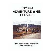 Joy And Adventure In His Service: True Stories, Alene Dalley