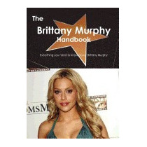 Brittany Murphy Handbook - Everything You Need, Emily Smith
