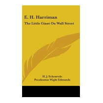 E. H. Harriman: The Little Giant On Wall, H J Eckenrode
