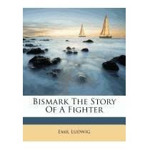 Bismark The Story Of A Fighter, Emil Ludwig