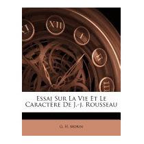Essai Sur La Vie Et Le Caract Re De J.-j., G H Morin