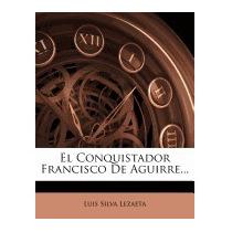 Conquistador Francisco De Aguirre..., Luis Silva Lezaeta
