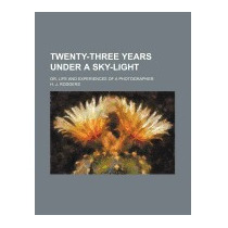 Twenty-three Years Under A Sky-light; Or, Life, H J Rodgers