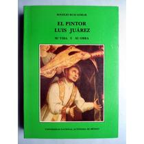 El Pintor Luis Juárez Su Vida Y Su Obra Rogelio Ruiz Gomar