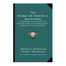Works Of Orestes A. Brownson:, Orestes Augustus Brownson