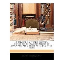 Treatise On Febrile Diseases:, Alexander Philips Wilson