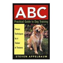 Abc Practical Guide To Dog Training:, Steven Appelbaum