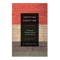Scripting Addiction: The Politics Of, E Summerson Carr