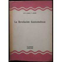 La Revolución Guatemalteca, Luis Cardoza Y Aragón. 1ª Ed.