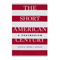 Short American Century: A Postmortem, Andrew J Bacevich