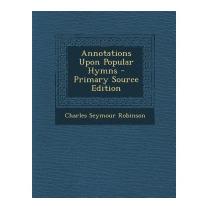 Annotations Upon Popular Hymns -, Charles Seymour Robinson